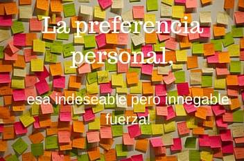 La preferencia personal, esa indeseable pero innegable fuerza!